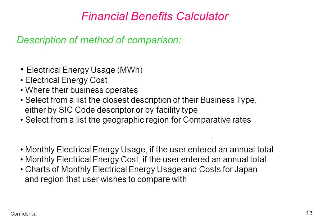 Confidential 13 Financial Benefits Calculator Via the web interface, the user provides the following: Electrical Energy Usage (MWh) Electrical Energy Cost Where their business operates Select from a list the closest description of their Business Type, either by SIC Code descriptor or by facility type Select from a list the geographic region for Comparative rates The Financial Benefits Calculator then determines: Monthly Electrical Energy Usage, if the user entered an annual total Monthly Electrical Energy Cost, if the user entered an annual total Charts of Monthly Electrical Energy Usage and Costs for Japan and region that user wishes to compare with Description of method of comparison: