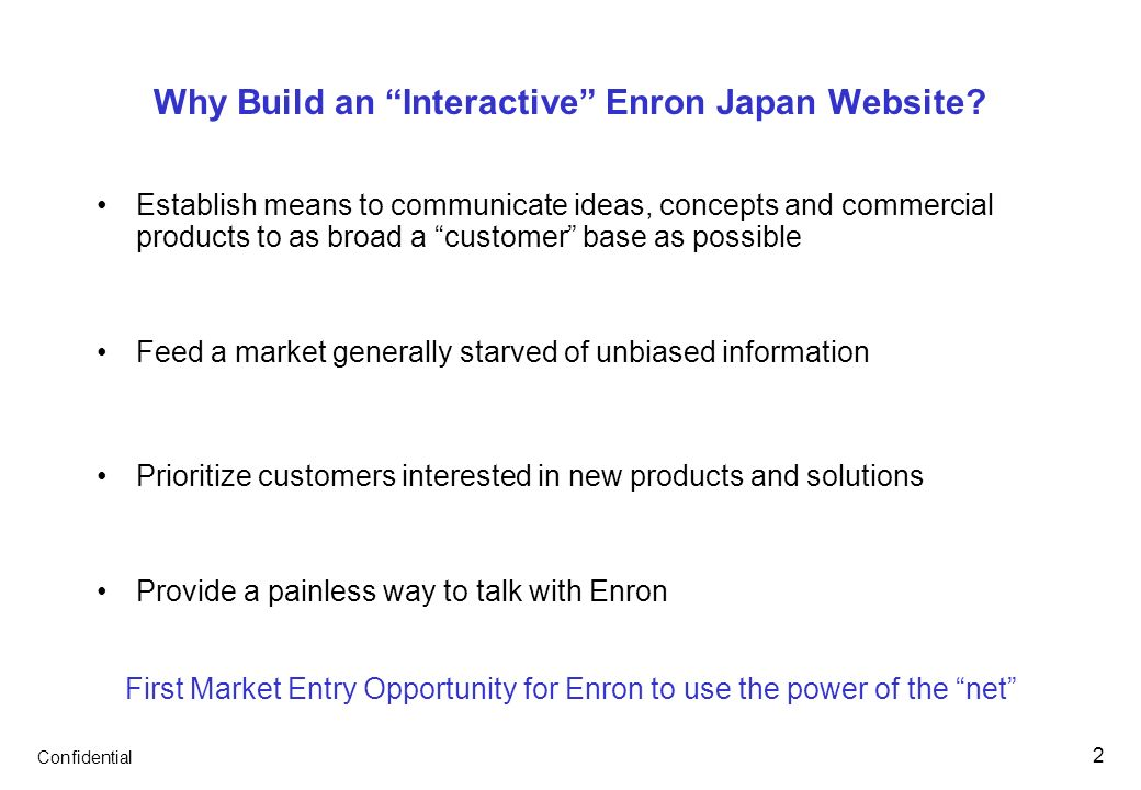 Confidential 2 Why Build an Interactive Enron Japan Website? Establish means to communicate ideas, concepts and commercial products to as broad a cust