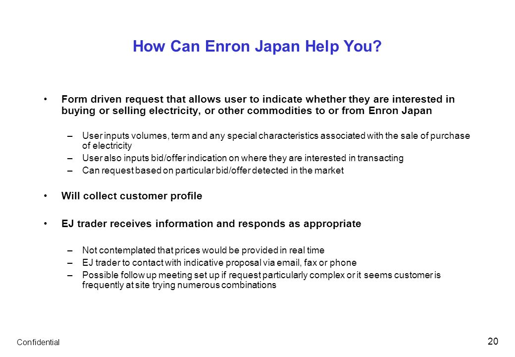 Confidential 20 How Can Enron Japan Help You? Form driven request that allows user to indicate whether they are interested in buying or selling electr
