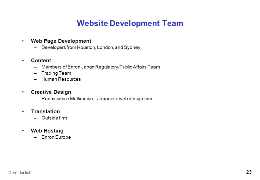 Confidential 23 Website Development Team Web Page Development –Developers from Houston, London, and Sydney Content –Members of Enron Japan Regulatory/Public Affairs Team –Trading Team –Human Resources Creative Design –Renaissance Multimedia – Japanese web design firm Translation –Outside firm Web Hosting –Enron Europe