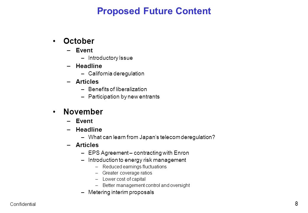 Confidential 8 Proposed Future Content October –Event –Introductory Issue –Headline –California deregulation –Articles –Benefits of liberalization –Participation by new entrants November –Event –Headline –What can learn from Japans telecom deregulation.