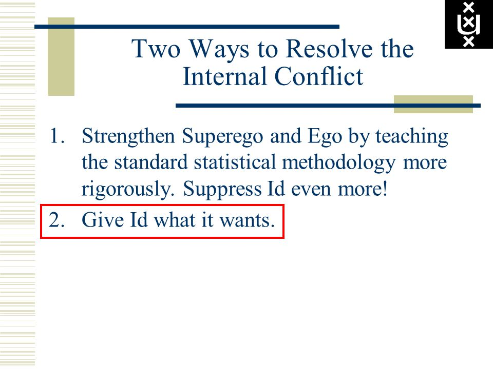 Two Ways to Resolve the Internal Conflict 1.Strengthen Superego and Ego by teaching the standard statistical methodology more rigorously. Suppress Id