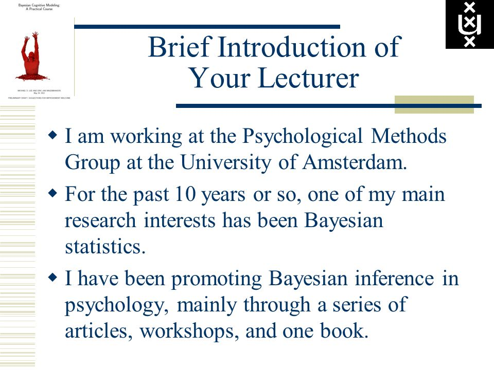 Brief Introduction of Your Lecturer I am working at the Psychological Methods Group at the University of Amsterdam. For the past 10 years or so, one o