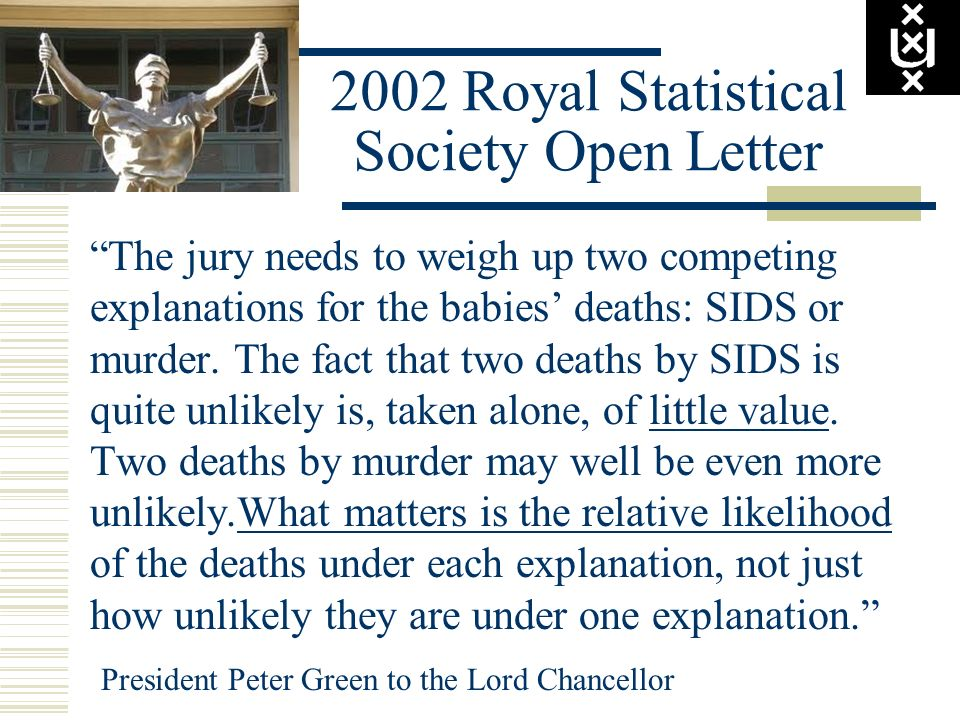 2002 Royal Statistical Society Open Letter The jury needs to weigh up two competing explanations for the babies deaths: SIDS or murder. The fact that