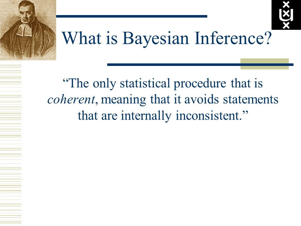 What is Bayesian Inference? The only statistical procedure that is coherent, meaning that it avoids statements that are internally inconsistent.