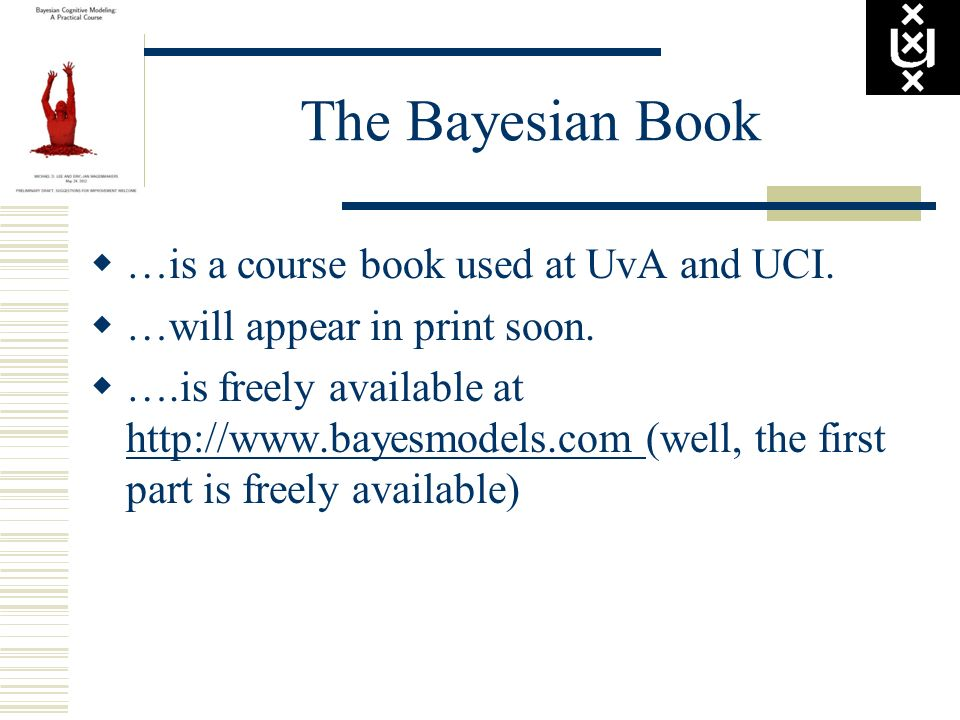 The Bayesian Book …is a course book used at UvA and UCI. …will appear in print soon. ….is freely available at http://www.bayesmodels.com (well, the fi