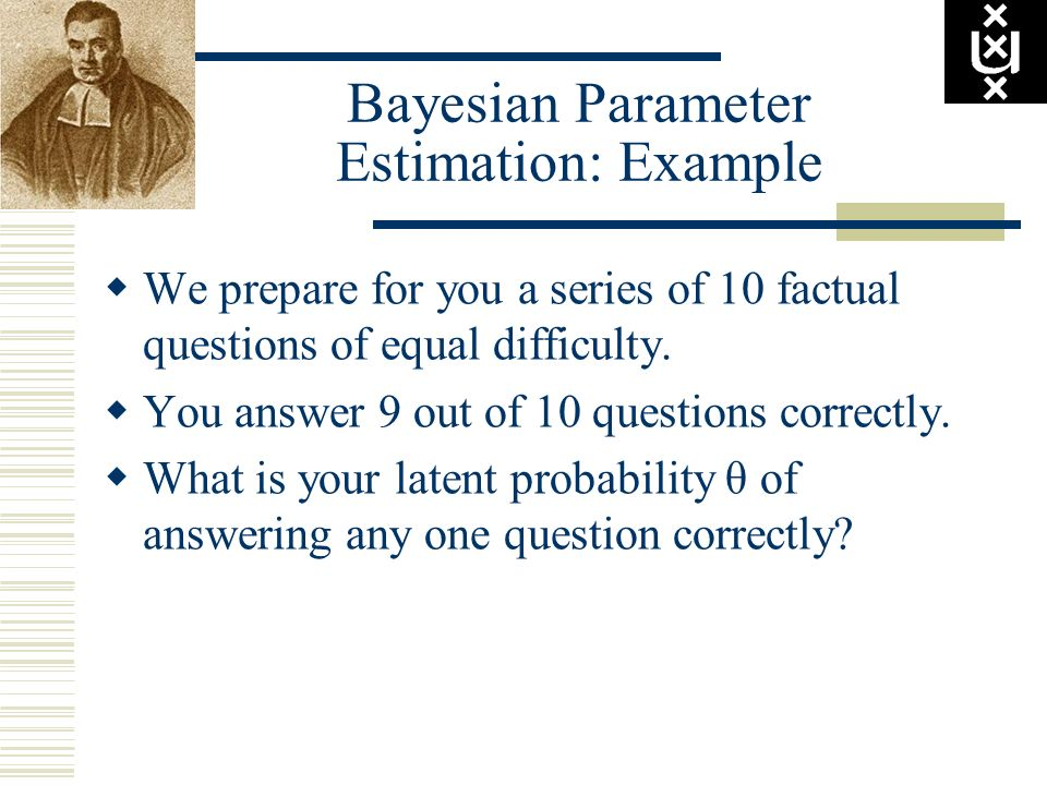 Bayesian Parameter Estimation: Example We prepare for you a series of 10 factual questions of equal difficulty. You answer 9 out of 10 questions corre