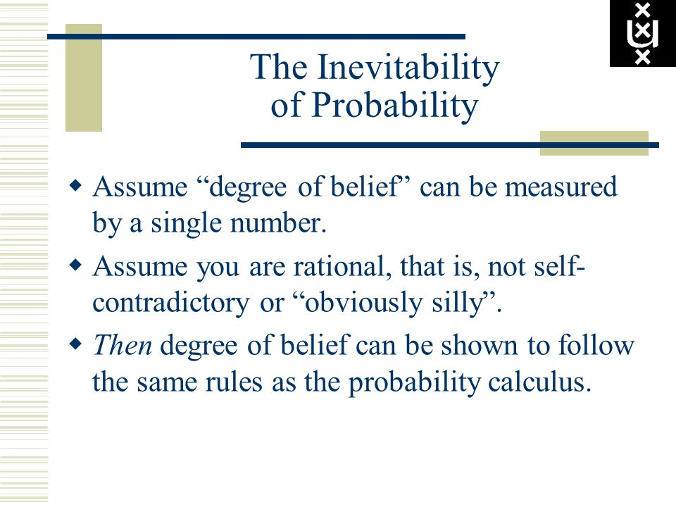 The Inevitability of Probability Assume degree of belief can be measured by a single number. Assume you are rational, that is, not self- contradictory