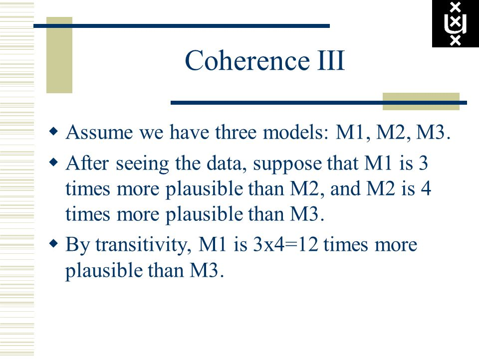 Coherence III Assume we have three models: M1, M2, M3. After seeing the data, suppose that M1 is 3 times more plausible than M2, and M2 is 4 times mor