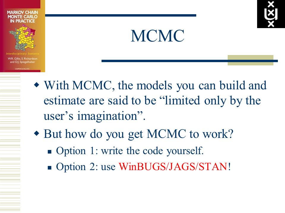 MCMC With MCMC, the models you can build and estimate are said to be limited only by the users imagination. But how do you get MCMC to work? Option 1: