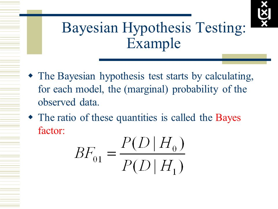 Bayesian Hypothesis Testing: Example The Bayesian hypothesis test starts by calculating, for each model, the (marginal) probability of the observed da