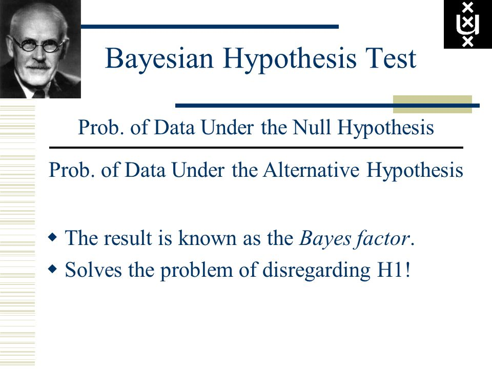 Bayesian Hypothesis Test Prob. of Data Under the Null Hypothesis Prob. of Data Under the Alternative Hypothesis The result is known as the Bayes facto
