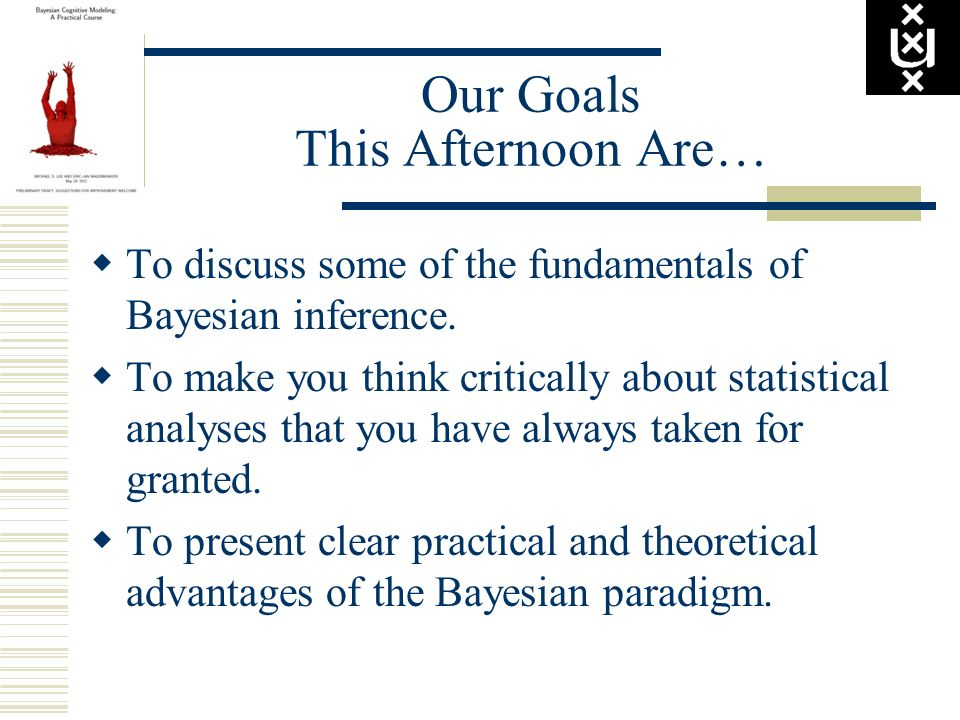 Our Goals This Afternoon Are… To discuss some of the fundamentals of Bayesian inference. To make you think critically about statistical analyses that