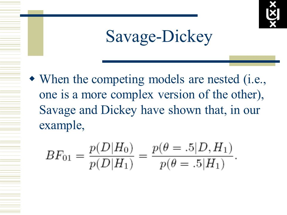 Savage-Dickey When the competing models are nested (i.e., one is a more complex version of the other), Savage and Dickey have shown that, in our examp
