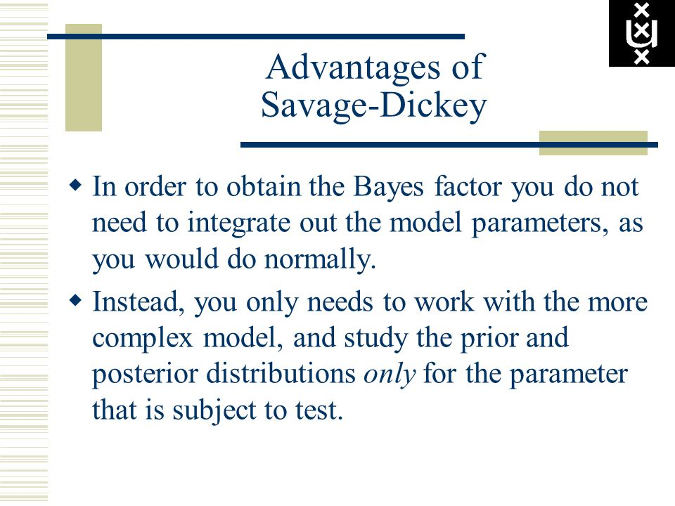 Advantages of Savage-Dickey In order to obtain the Bayes factor you do not need to integrate out the model parameters, as you would do normally. Inste