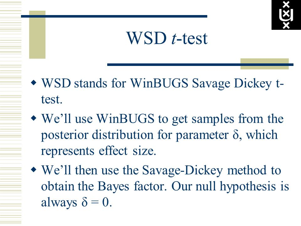 WSD t-test WSD stands for WinBUGS Savage Dickey t- test. Well use WinBUGS to get samples from the posterior distribution for parameter δ, which repres