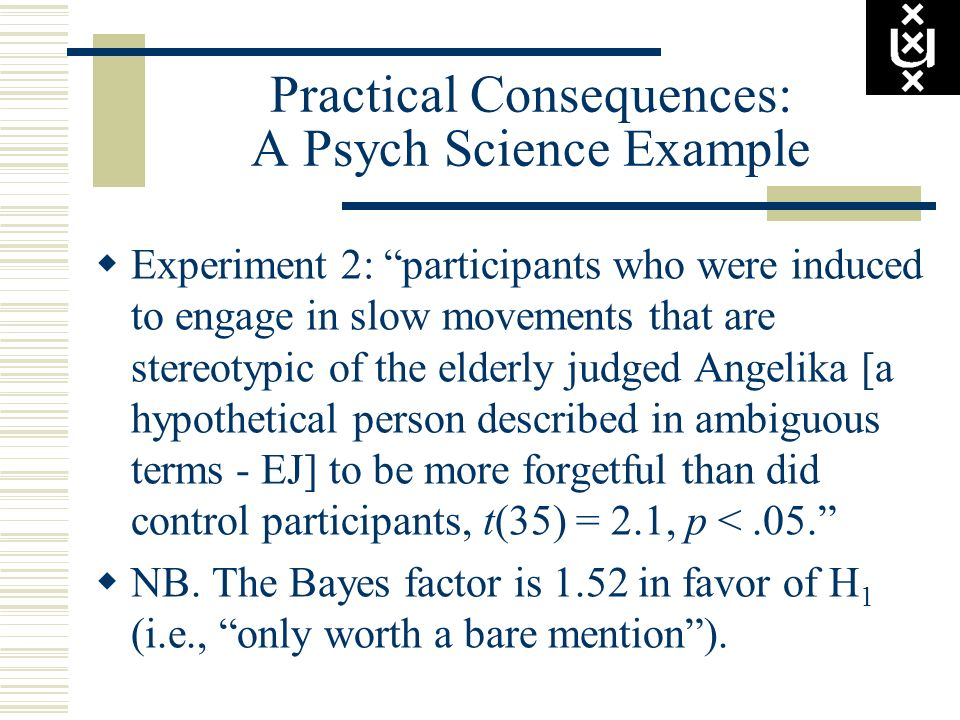 Practical Consequences: A Psych Science Example Experiment 2: participants who were induced to engage in slow movements that are stereotypic of the el