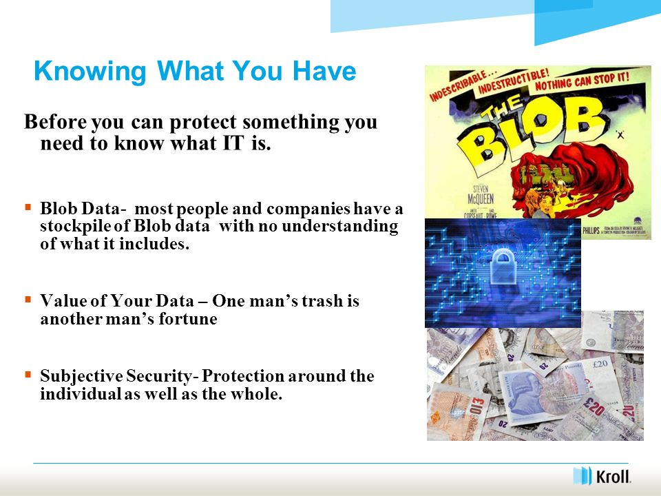 Knowing What You Have Before you can protect something you need to know what IT is. Blob Data- most people and companies have a stockpile of Blob data
