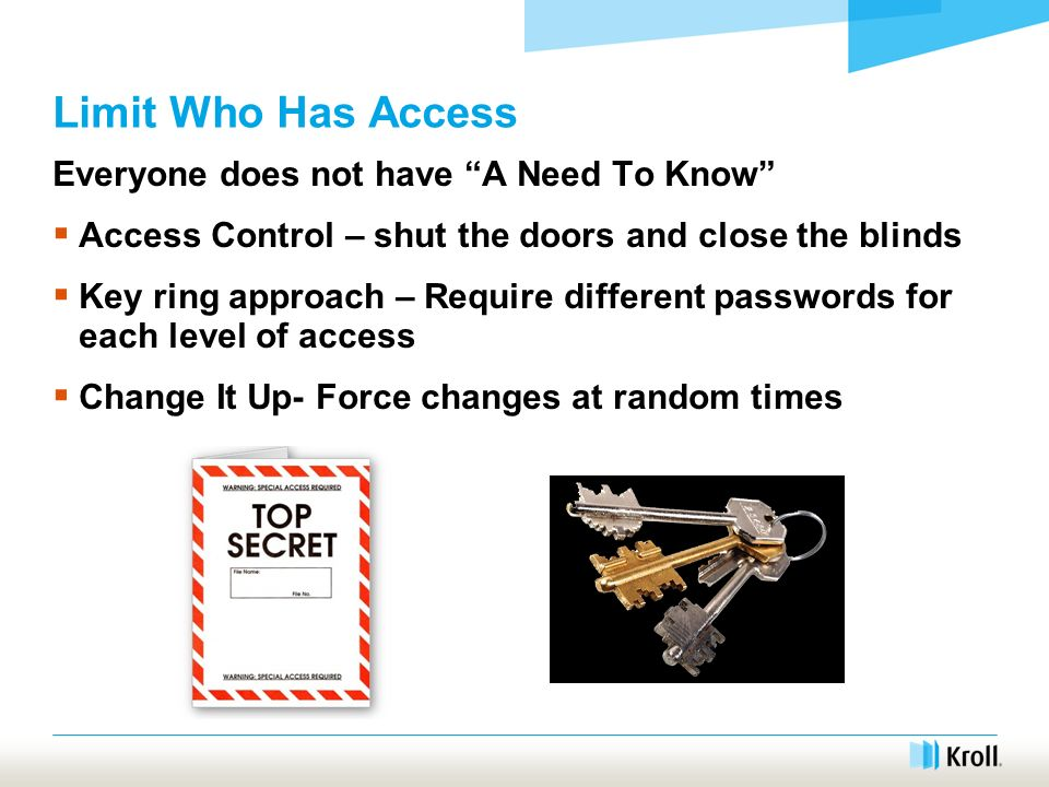 Limit Who Has Access Everyone does not have A Need To Know Access Control – shut the doors and close the blinds Key ring approach – Require different