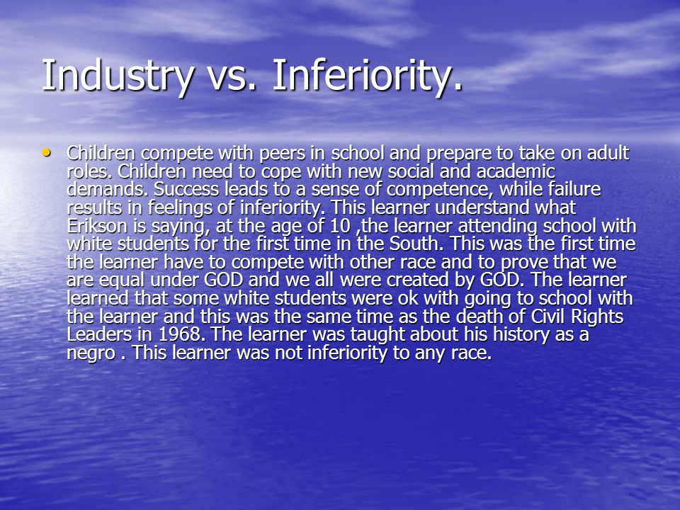 Industry vs. Inferiority. Children compete with peers in school and prepare to take on adult roles. Children need to cope with new social and academic