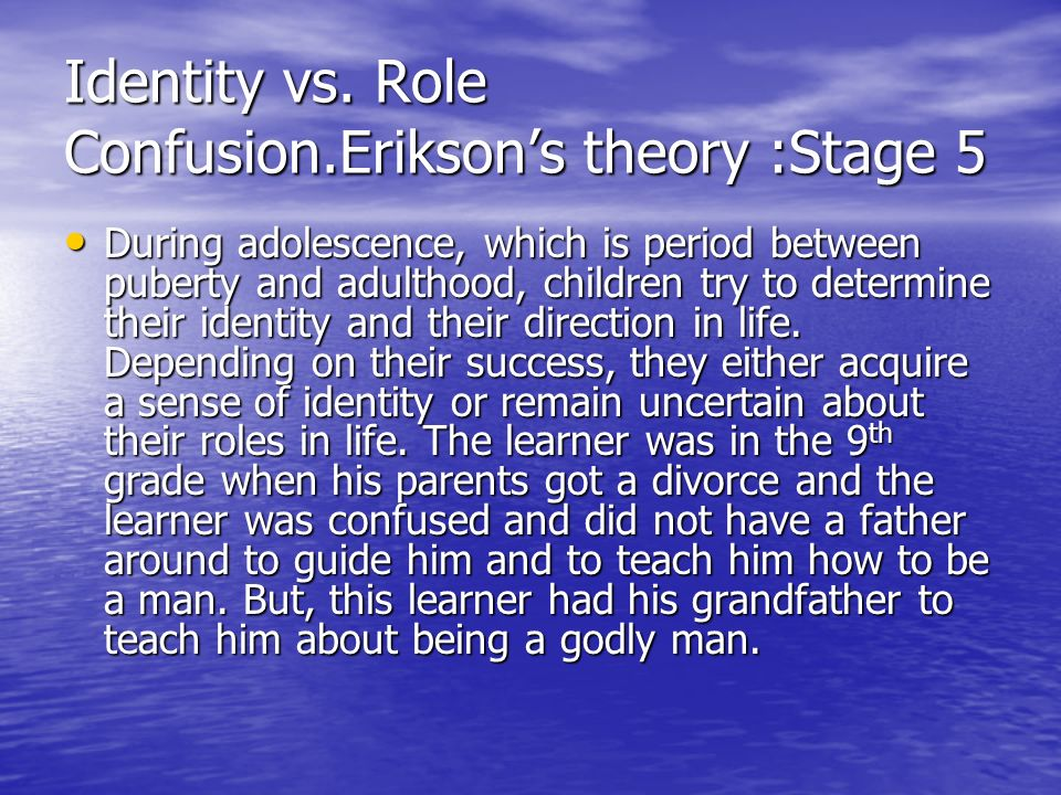 Identity vs. Role Confusion.Eriksons theory :Stage 5 During adolescence, which is period between puberty and adulthood, children try to determine thei