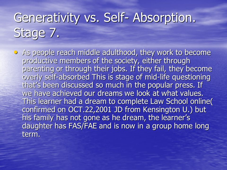 Generativity vs. Self- Absorption. Stage 7. As people reach middle adulthood, they work to become productive members of the society, either through pa