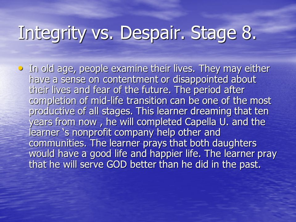 Integrity vs. Despair. Stage 8. In old age, people examine their lives. They may either have a sense on contentment or disappointed about their lives