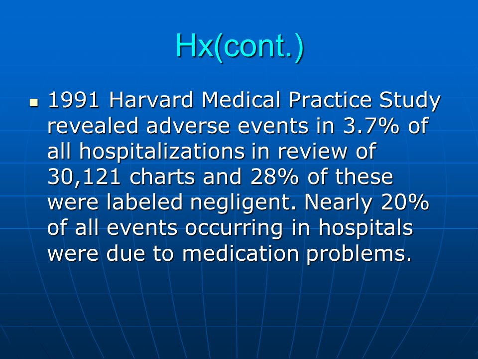 Hx(cont.) 1991 Harvard Medical Practice Study revealed adverse events in 3.7% of all hospitalizations in review of 30,121 charts and 28% of these were labeled negligent.
