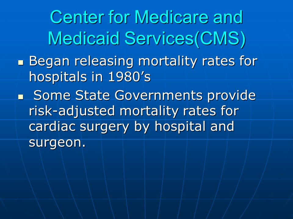 Center for Medicare and Medicaid Services(CMS) Began releasing mortality rates for hospitals in 1980s Began releasing mortality rates for hospitals in 1980s Some State Governments provide risk-adjusted mortality rates for cardiac surgery by hospital and surgeon.