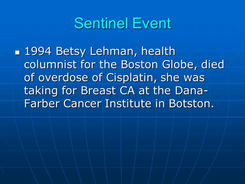Sentinel Event 1994 Betsy Lehman, health columnist for the Boston Globe, died of overdose of Cisplatin, she was taking for Breast CA at the Dana- Farber Cancer Institute in Botston.