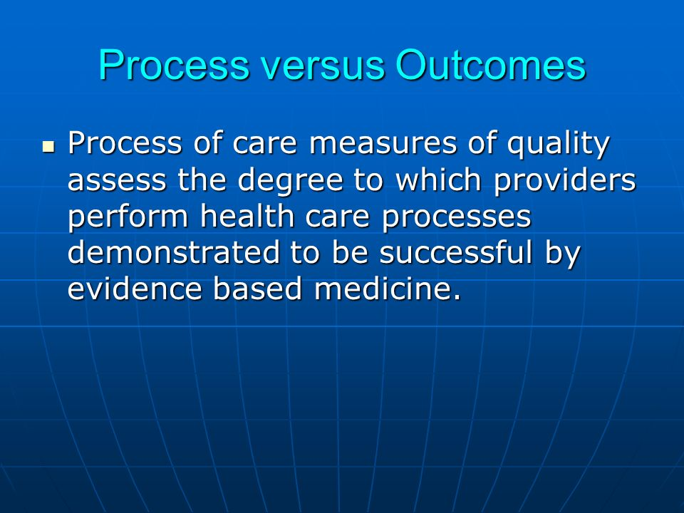 Process versus Outcomes Process of care measures of quality assess the degree to which providers perform health care processes demonstrated to be successful by evidence based medicine.