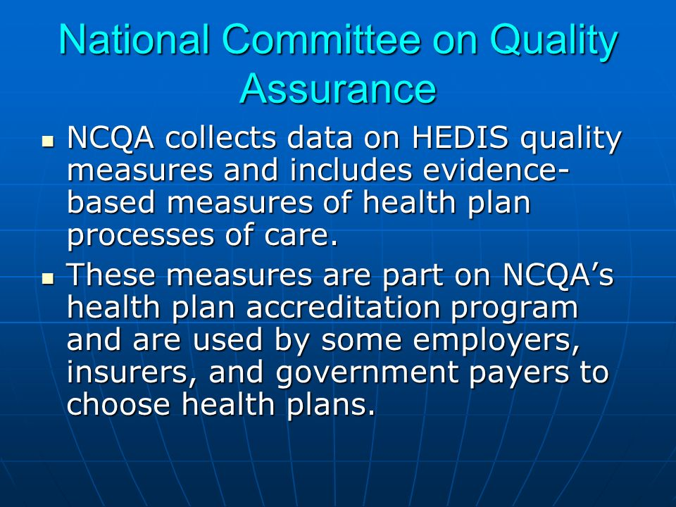 National Committee on Quality Assurance NCQA collects data on HEDIS quality measures and includes evidence- based measures of health plan processes of care.