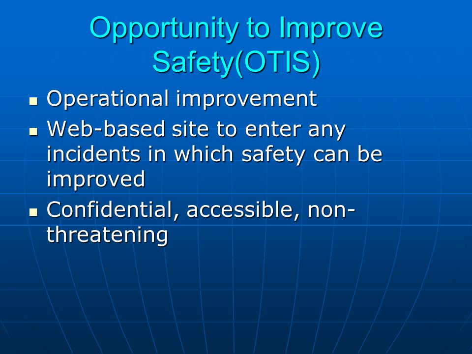 Opportunity to Improve Safety(OTIS) Operational improvement Operational improvement Web-based site to enter any incidents in which safety can be improved Web-based site to enter any incidents in which safety can be improved Confidential, accessible, non- threatening Confidential, accessible, non- threatening