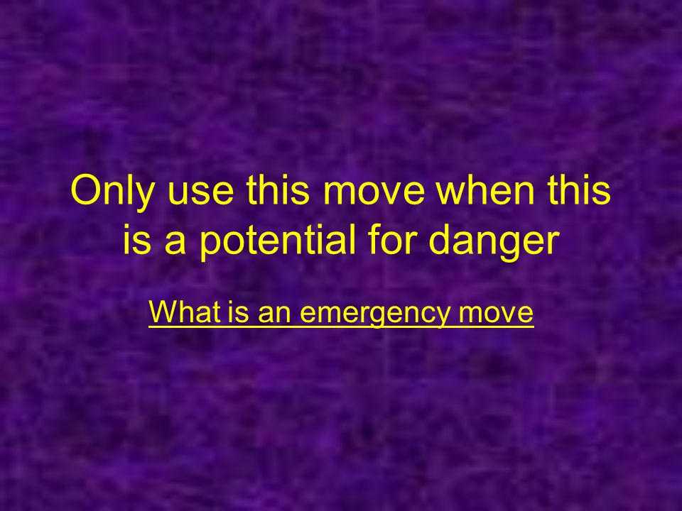 Only use this move when this is a potential for danger What is an emergency move