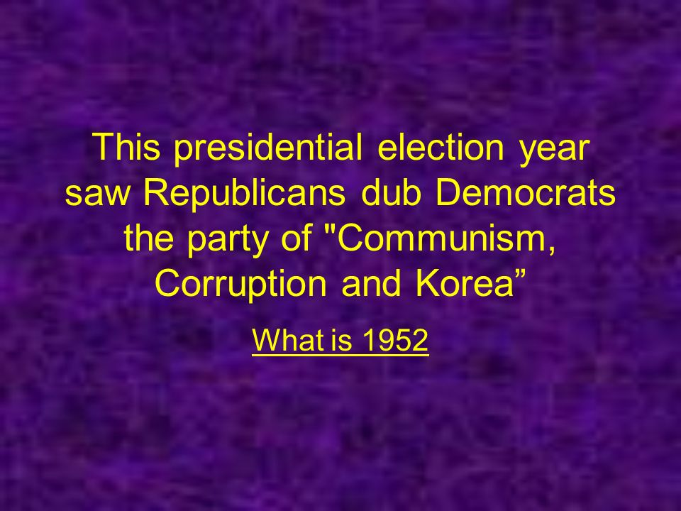 This presidential election year saw Republicans dub Democrats the party of Communism, Corruption and Korea What is 1952