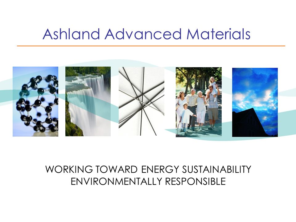 Ashland Advanced Materials WORKING TOWARD ENERGY SUSTAINABILITY ENVIRONMENTALLY RESPONSIBLE