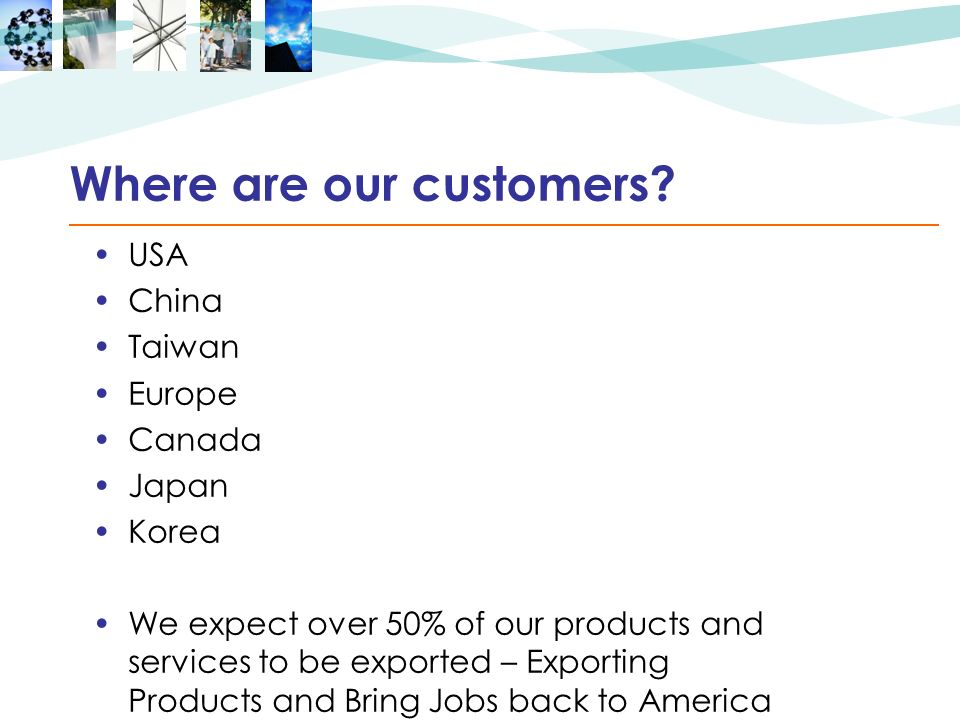 Where are our customers? USA China Taiwan Europe Canada Japan Korea We expect over 50% of our products and services to be exported – Exporting Product