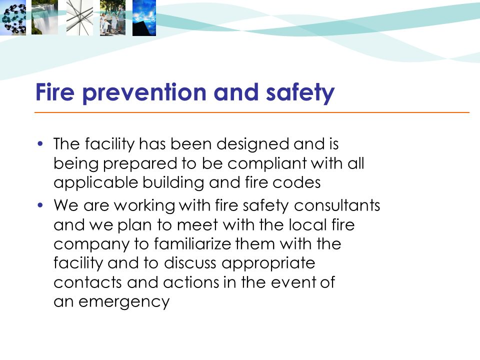 Fire prevention and safety The facility has been designed and is being prepared to be compliant with all applicable building and fire codes We are wor