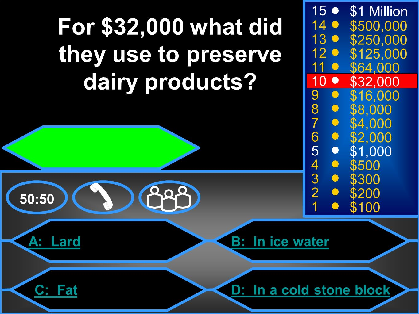 A: Lard C: Fat B: In ice water D: In a cold stone block 50:50 15 14 13 12 11 10 9 8 7 6 5 4 3 2 1 $1 Million $500,000 $250,000 $125,000 $64,000 $32,000 $16,000 $8,000 $4,000 $2,000 $1,000 $500 $300 $200 $100 For $32,000 what did they use to preserve dairy products