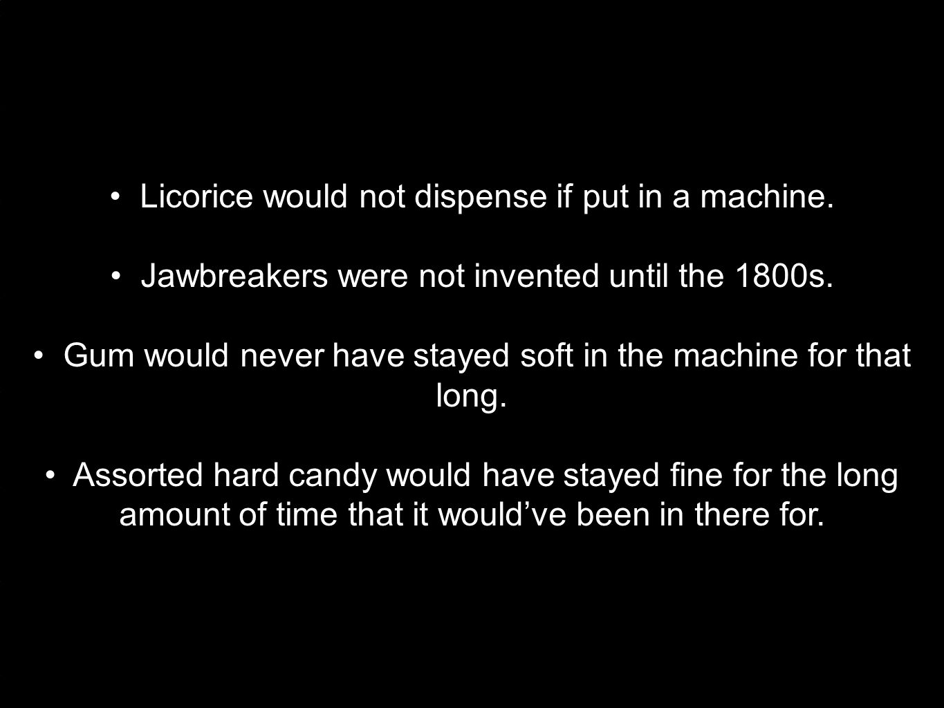 Licorice would not dispense if put in a machine. Jawbreakers were not invented until the 1800s.