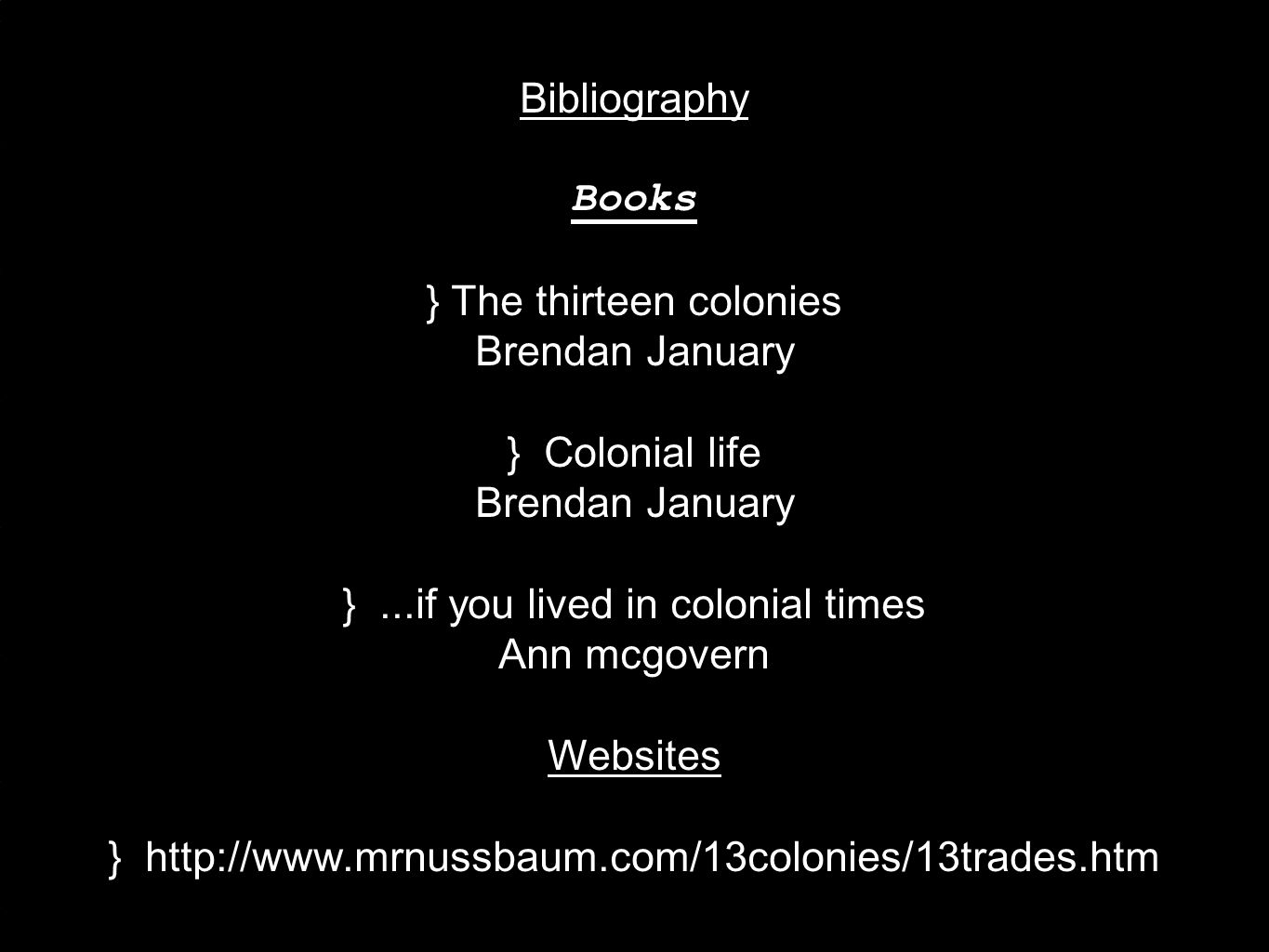 Bibliography Books } The thirteen colonies Brendan January } Colonial life Brendan January }...if you lived in colonial times Ann mcgovern Websites } http://www.mrnussbaum.com/13colonies/13trades.htm