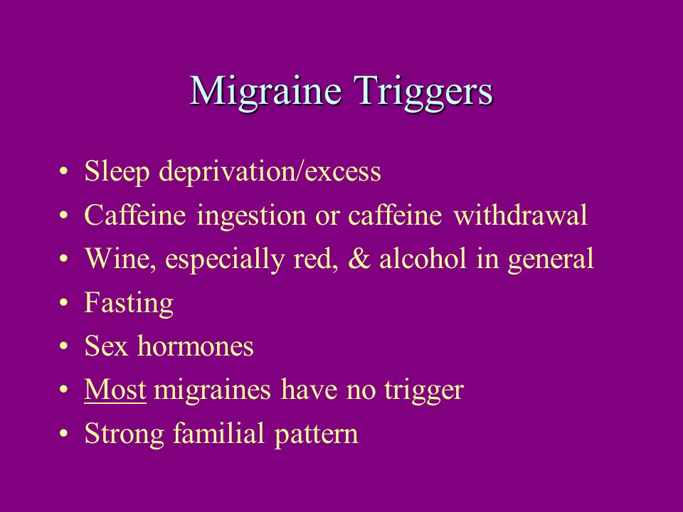 Migraine Triggers Sleep deprivation/excess Caffeine ingestion or caffeine withdrawal Wine, especially red, & alcohol in general Fasting Sex hormones M