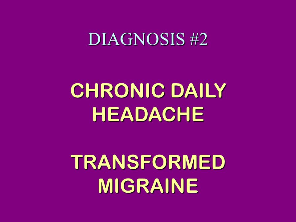 DIAGNOSIS #2 CHRONIC DAILY HEADACHE TRANSFORMED MIGRAINE