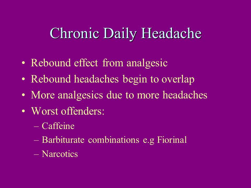 Chronic Daily Headache Rebound effect from analgesic Rebound headaches begin to overlap More analgesics due to more headaches Worst offenders: –Caffei