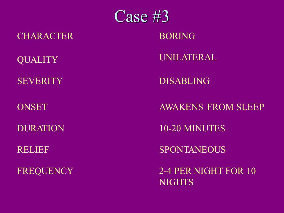 Case #3 CHARACTERBORING QUALITY UNILATERAL SEVERITYDISABLING ONSETAWAKENS FROM SLEEP DURATION10-20 MINUTES RELIEFSPONTANEOUS FREQUENCY2-4 PER NIGHT FO
