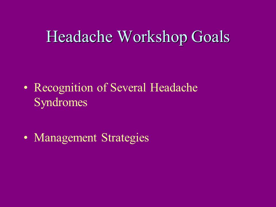 Headache Workshop Goals Recognition of Several Headache Syndromes Management Strategies