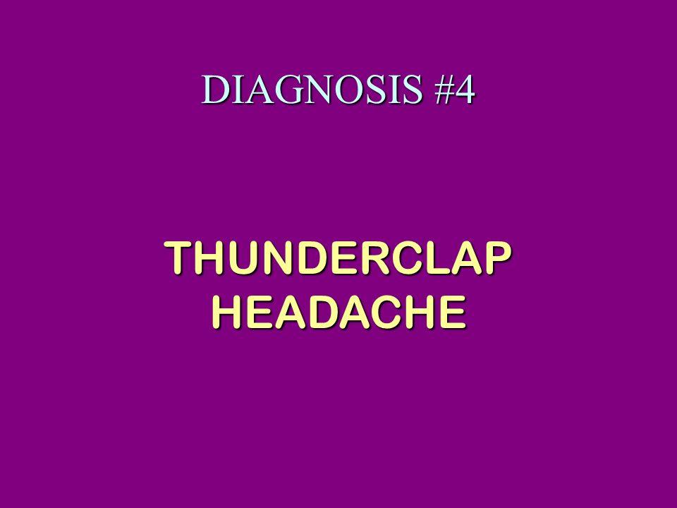 DIAGNOSIS #4 THUNDERCLAP HEADACHE