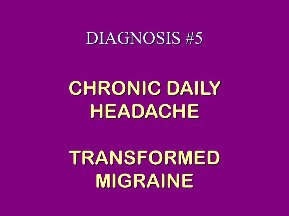 DIAGNOSIS #5 CHRONIC DAILY HEADACHE TRANSFORMED MIGRAINE
