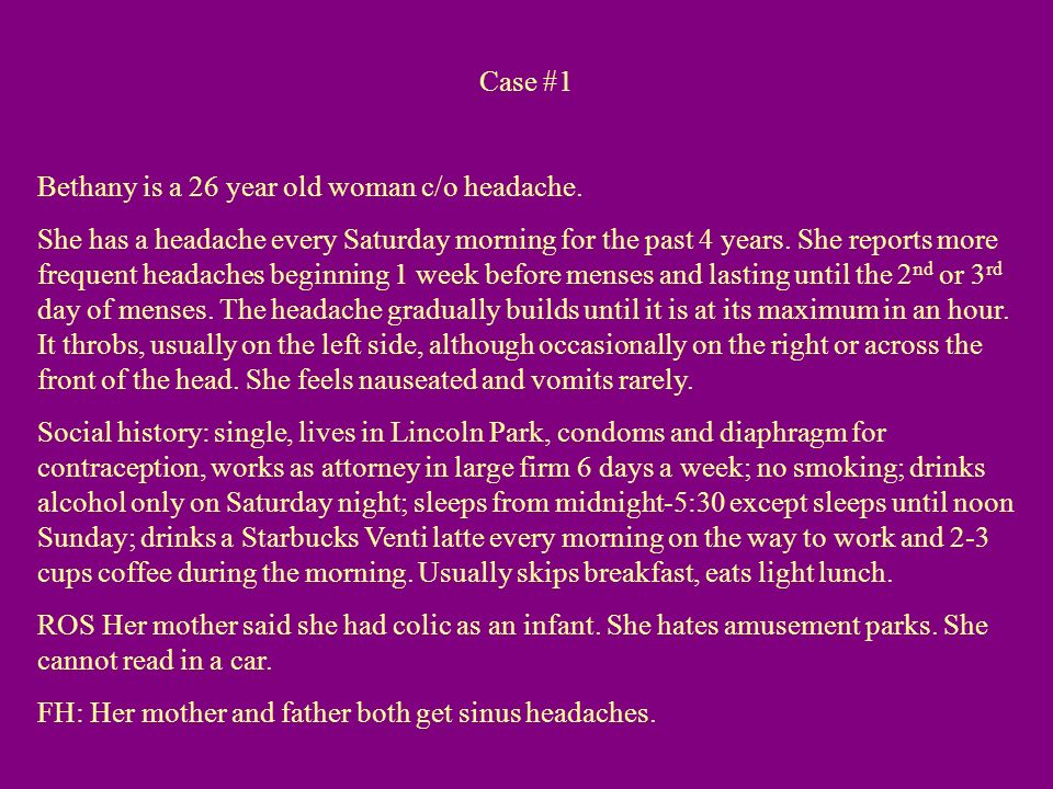 Case #1 Bethany is a 26 year old woman c/o headache. She has a headache every Saturday morning for the past 4 years. She reports more frequent headach