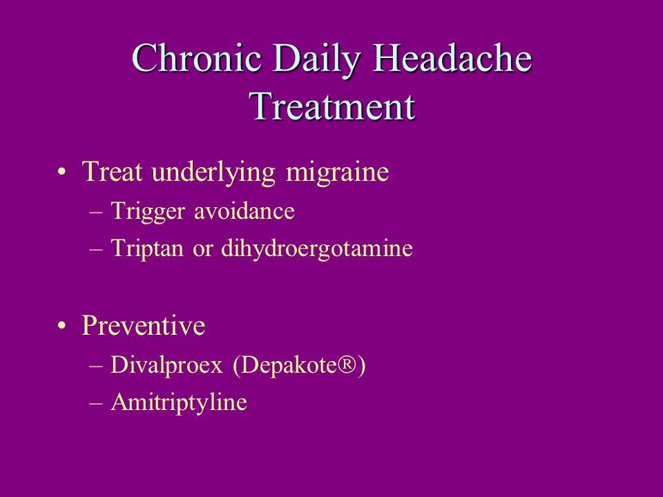Chronic Daily Headache Treatment Treat underlying migraine –Trigger avoidance –Triptan or dihydroergotamine Preventive –Divalproex (Depakote ) –Amitri